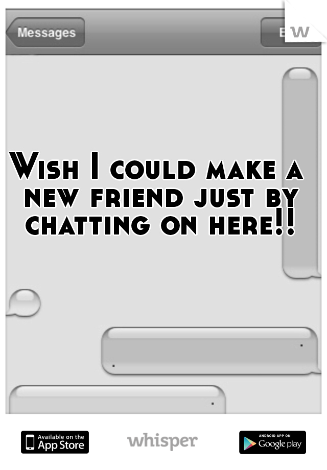 Wish I could make a new friend just by chatting on here!!