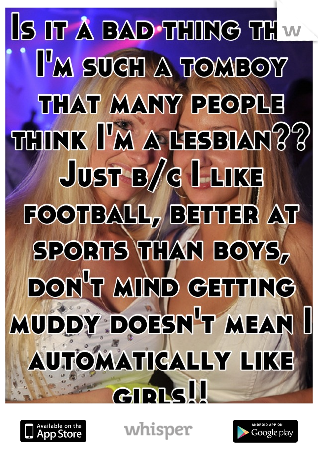Is it a bad thing that I'm such a tomboy that many people think I'm a lesbian?? Just b/c I like football, better at sports than boys, don't mind getting muddy doesn't mean I automatically like girls!!