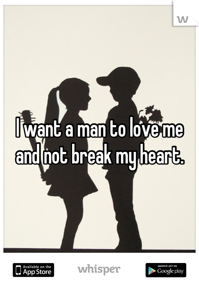 I want a man to love me and not break my heart.