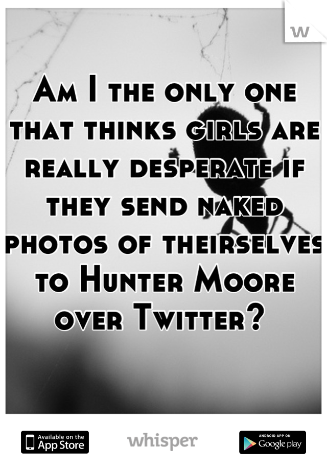 Am I the only one that thinks girls are really desperate if they send naked photos of theirselves to Hunter Moore over Twitter?