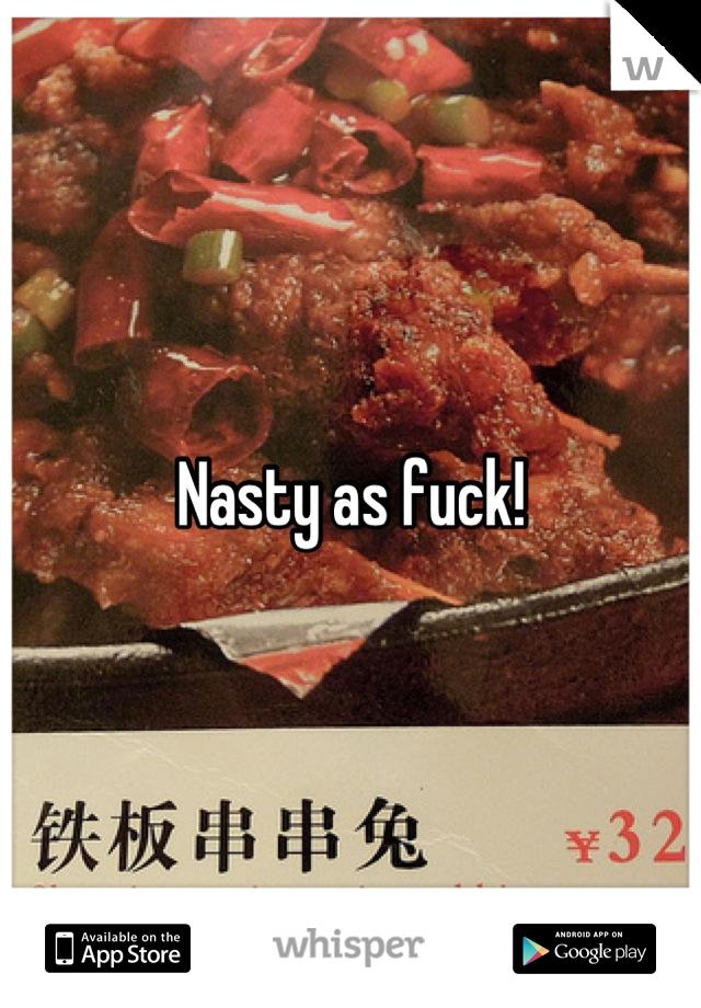 Nasty as fuck!