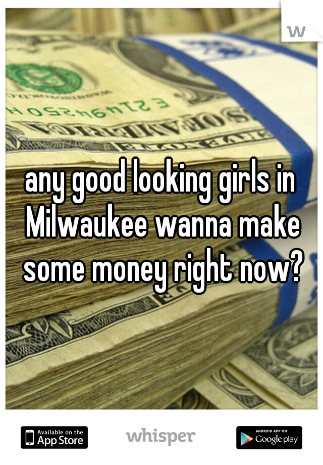 any good looking girls in Milwaukee wanna make some money right now?