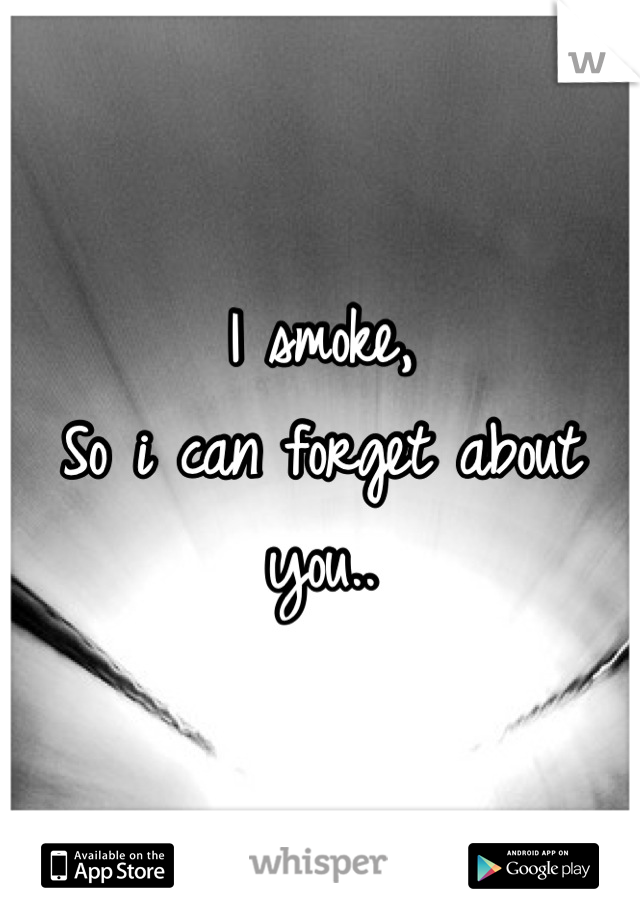 I smoke, So i can forget about you..