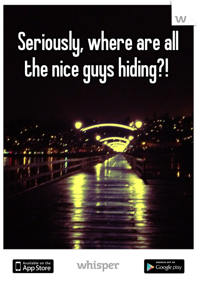 Seriously, where are all the nice guys hiding?!