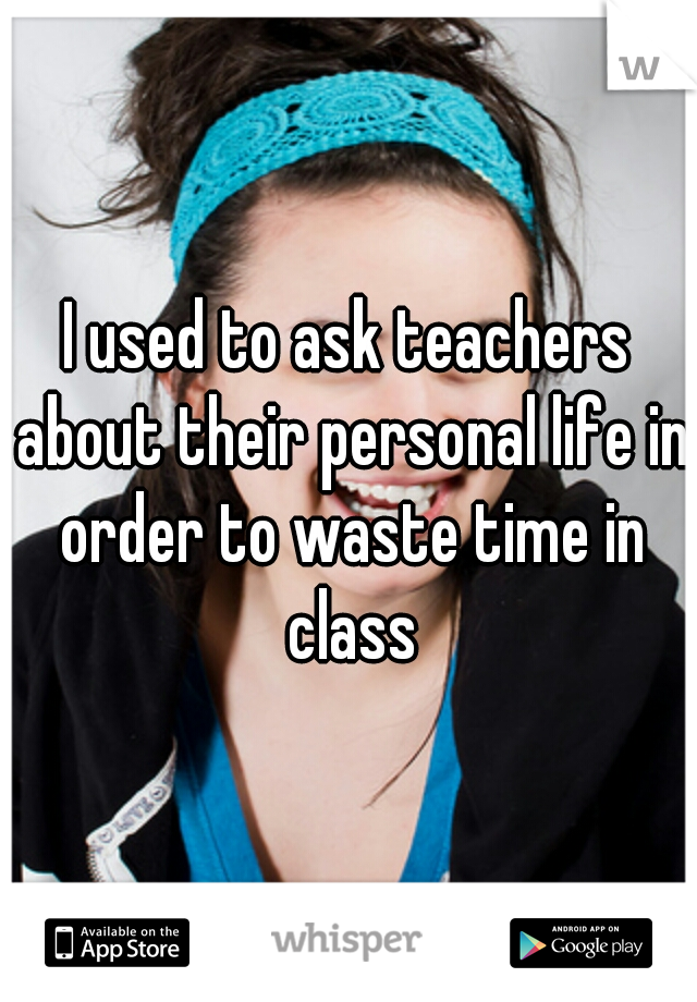 I used to ask teachers about their personal life in order to waste time in class