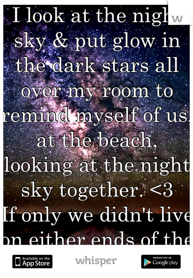 I look at the night sky & put glow in the dark stars all over my room to remind myself of us, at the beach, looking at the night sky together. <3  If only we didn't live on either ends of the world.