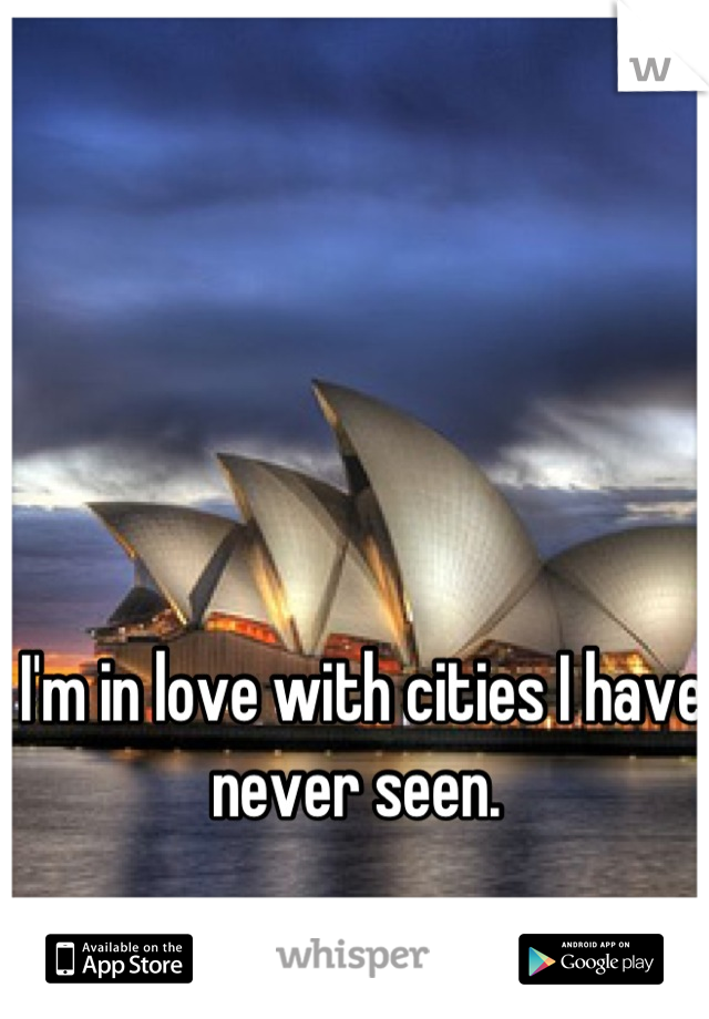 I'm in love with cities I have never seen.