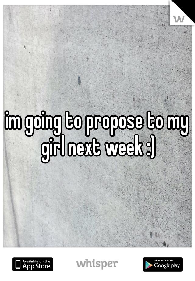 im going to propose to my girl next week :)