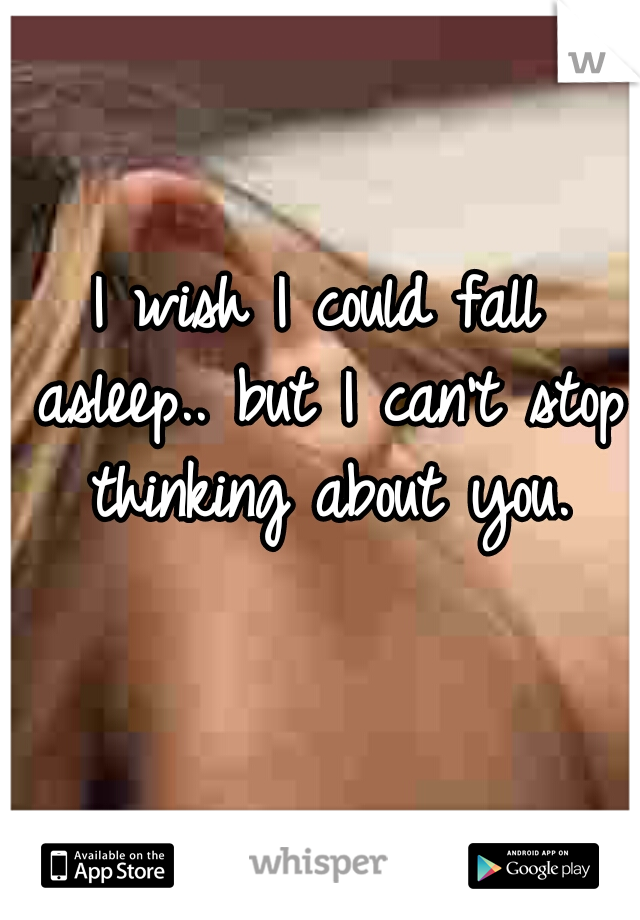 I wish I could fall asleep.. but I can't stop thinking about you.