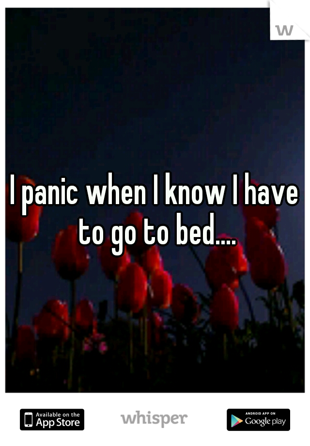 I panic when I know I have to go to bed....