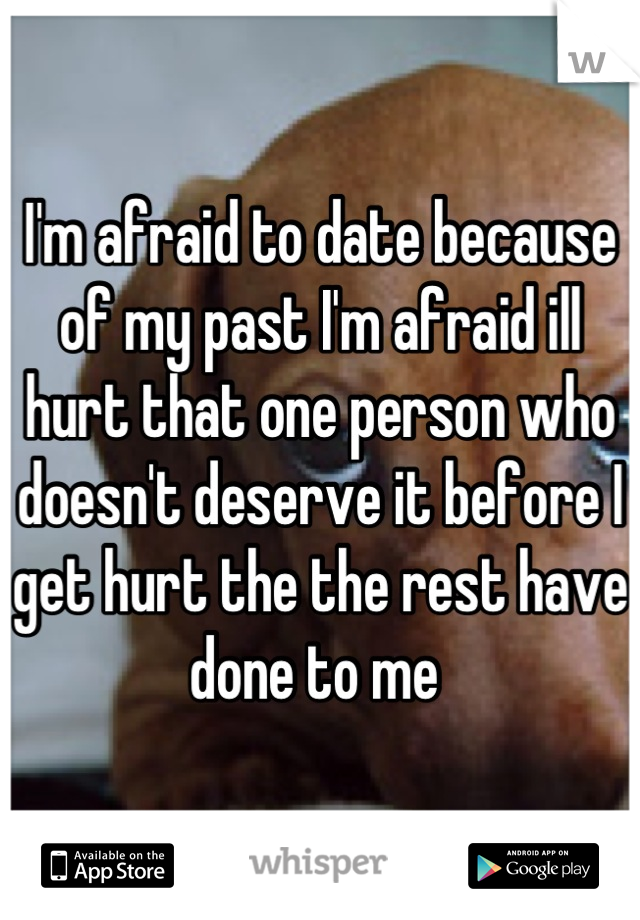 I'm afraid to date because of my past I'm afraid ill hurt that one person who doesn't deserve it before I get hurt the the rest have done to me