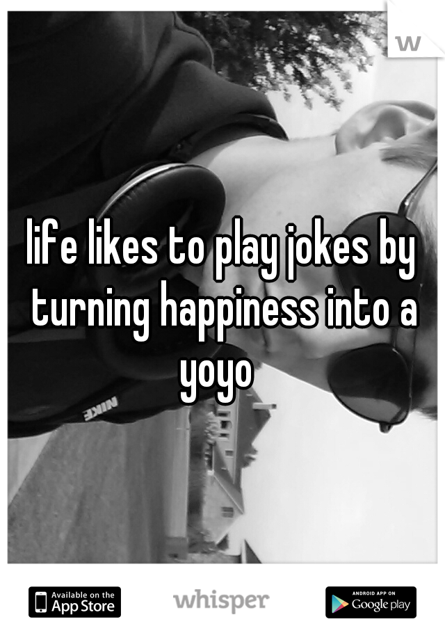 life likes to play jokes by turning happiness into a yoyo