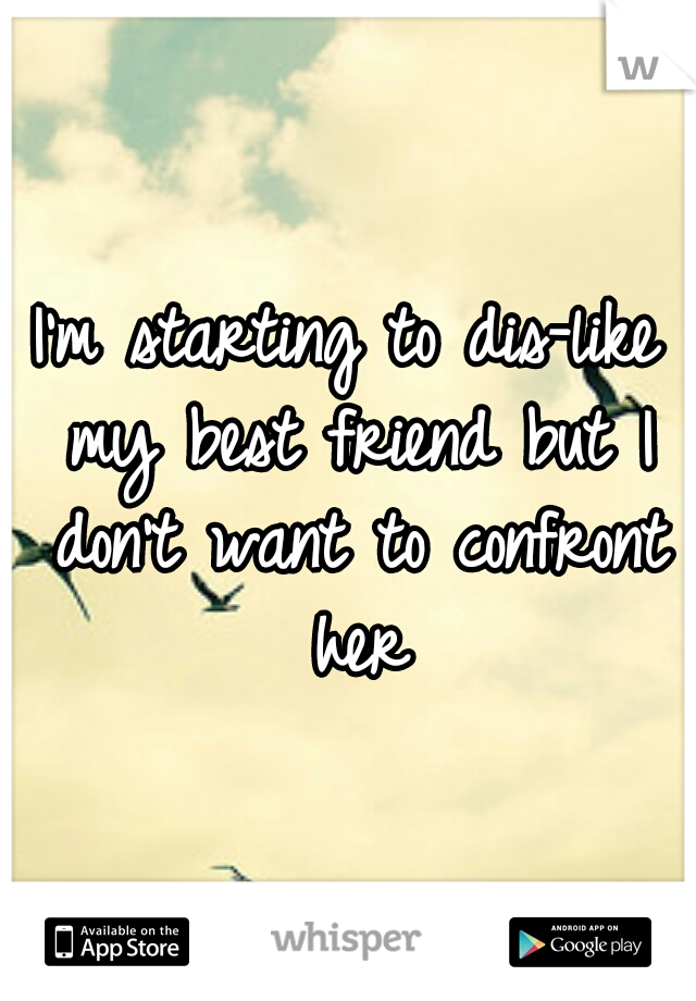 I'm starting to dis-like my best friend but I don't want to confront her