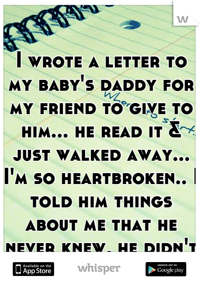 I wrote a letter to my baby's daddy for my friend to give to him... he read it & just walked away... I'm so heartbroken.. I told him things about me that he never knew, he didn't even care.. <|3 :'(