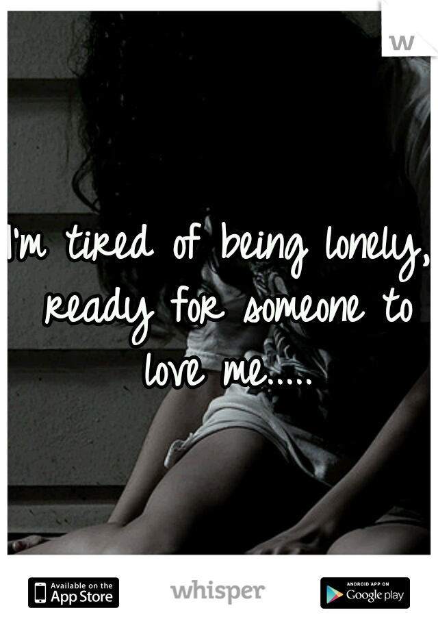 I'm tired of being lonely, ready for someone to love me.....