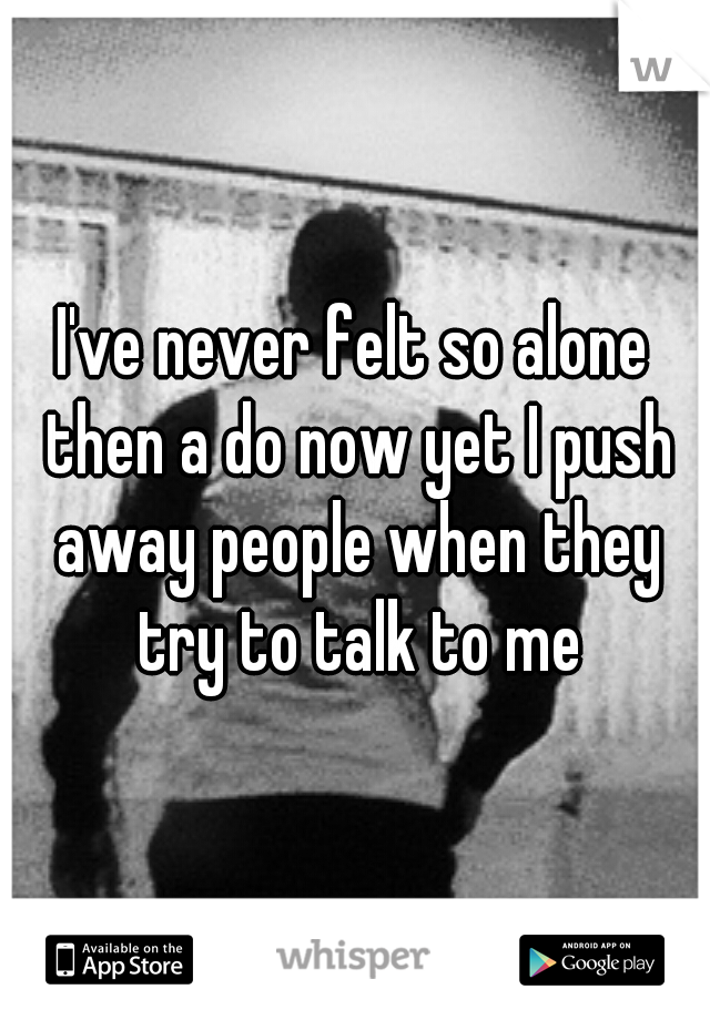 I've never felt so alone then a do now yet I push away people when they try to talk to me