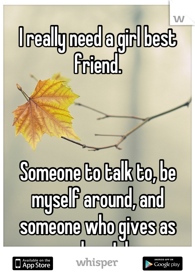 I really need a girl best friend.     Someone to talk to, be myself around, and someone who gives as much as I do.