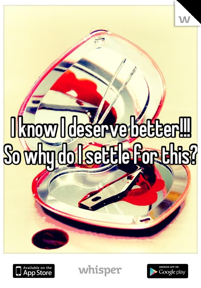 I know I deserve better!!! So why do I settle for this?
