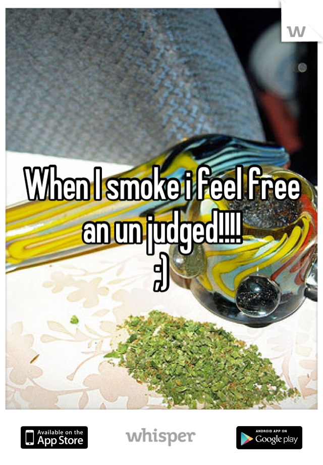 When I smoke i feel free an un judged!!!! ;)