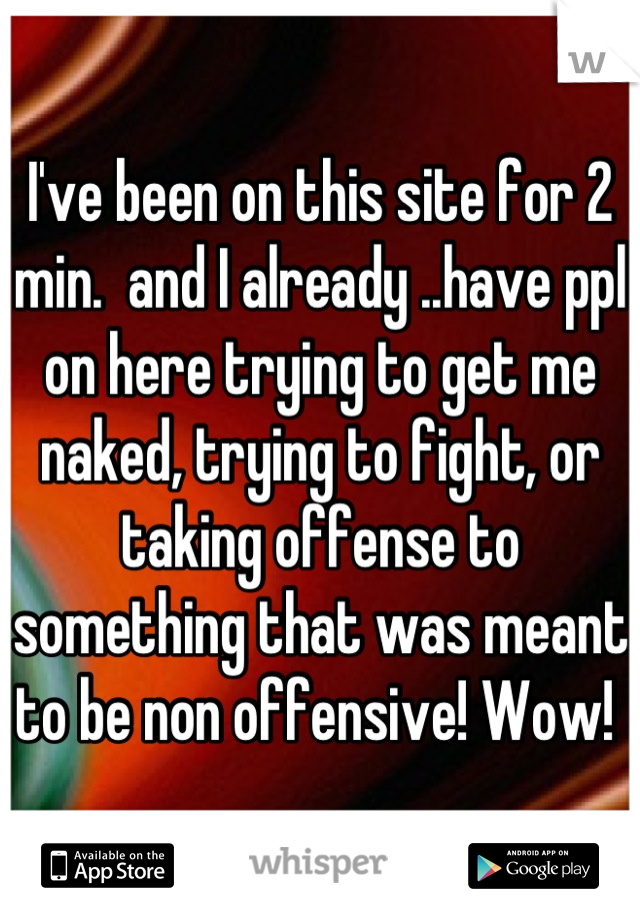 I've been on this site for 2 min.  and I already ..have ppl on here trying to get me naked, trying to fight, or taking offense to something that was meant to be non offensive! Wow!