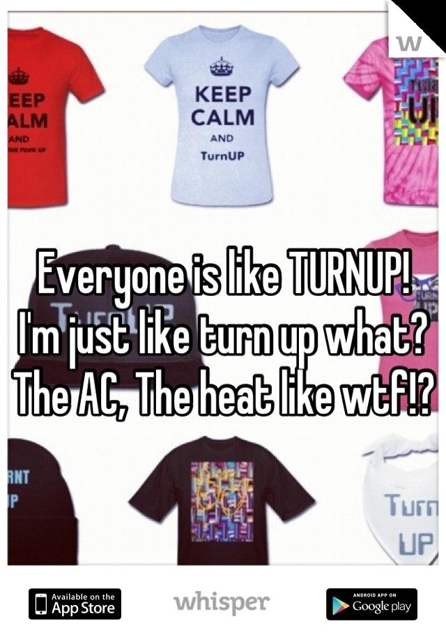 Everyone is like TURNUP! I'm just like turn up what? The AC, The heat like wtf!?