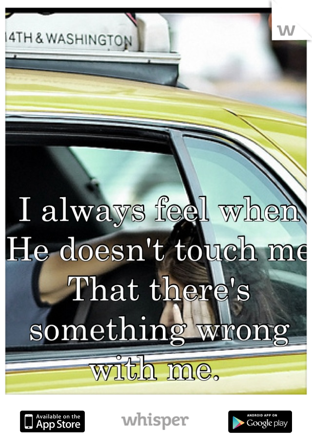 I always feel when  He doesn't touch me  That there's something wrong with me.