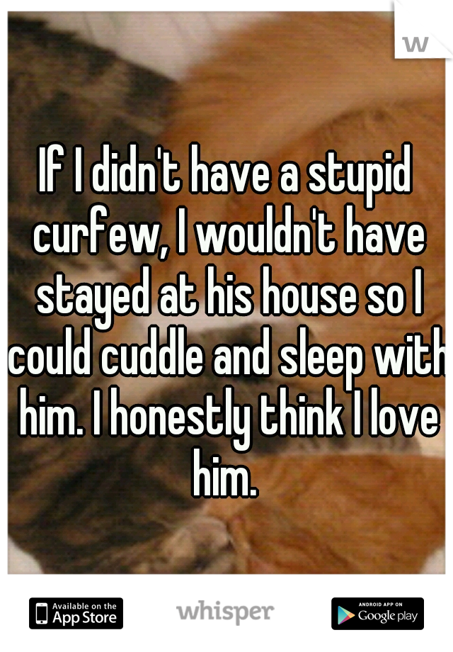 If I didn't have a stupid curfew, I wouldn't have stayed at his house so I could cuddle and sleep with him. I honestly think I love him.