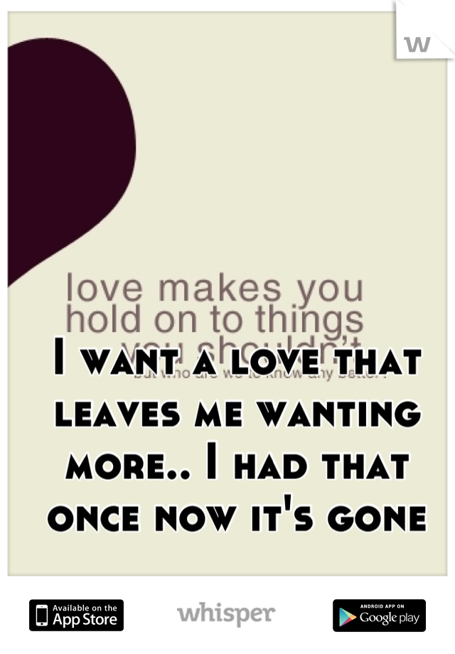I want a love that leaves me wanting more.. I had that once now it's gone