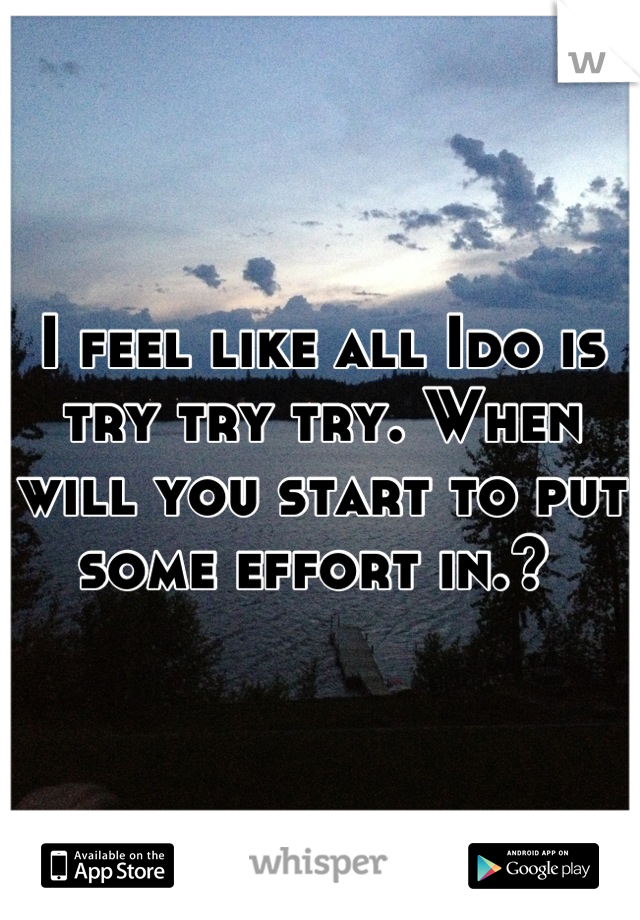 I feel like all Ido is try try try. When will you start to put some effort in.?