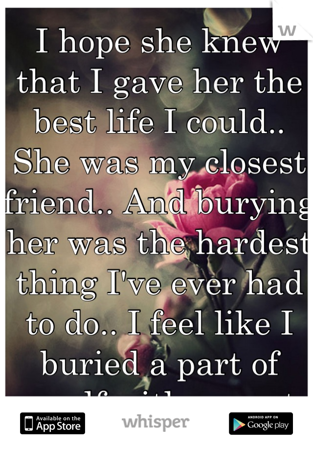 I hope she knew that I gave her the best life I could.. She was my closest friend.. And burying her was the hardest thing I've ever had to do.. I feel like I buried a part of myself with my cat..