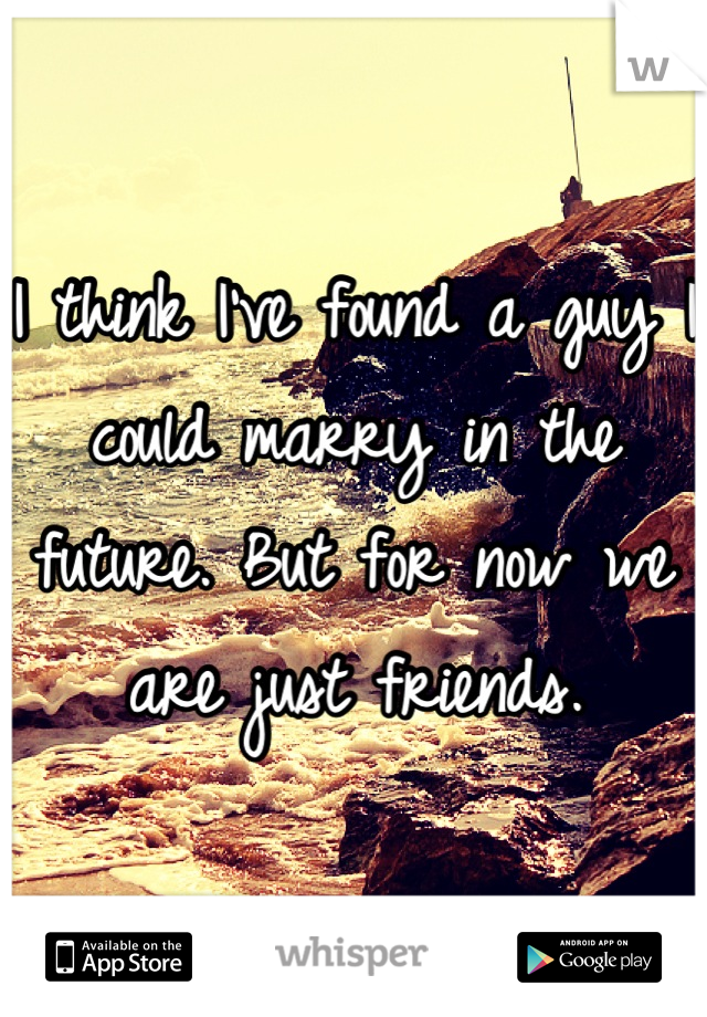 I think I've found a guy I could marry in the future. But for now we are just friends.