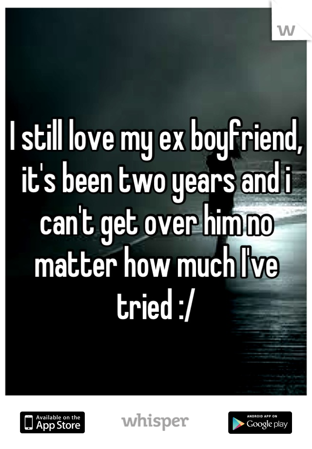 I still love my ex boyfriend, it's been two years and i can't get over him no matter how much I've tried :/