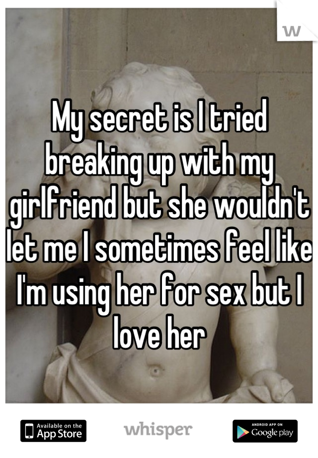 My secret is I tried breaking up with my girlfriend but she wouldn't let me I sometimes feel like I'm using her for sex but I love her