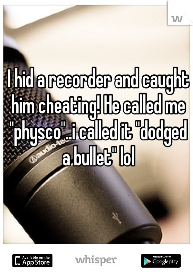 "I hid a recorder and caught him cheating! He called me ""physco""..i called it ""dodged a bullet"" lol"