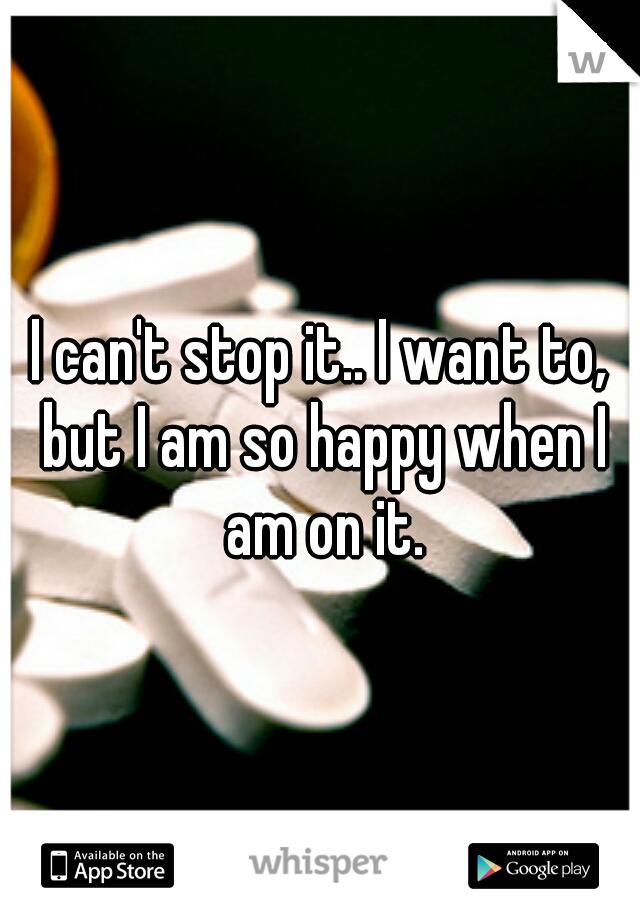 I can't stop it.. I want to, but I am so happy when I am on it.