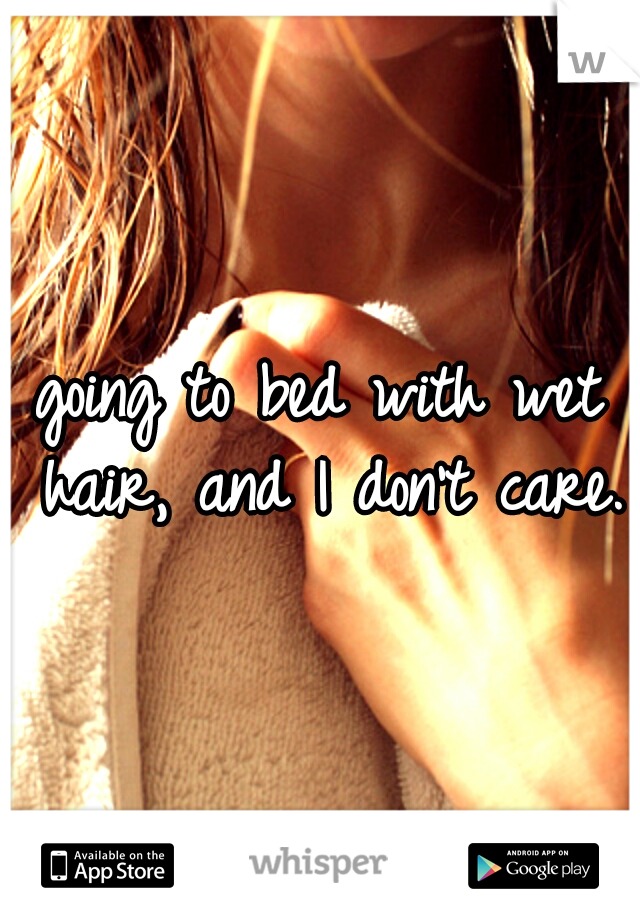 going to bed with wet hair, and I don't care.