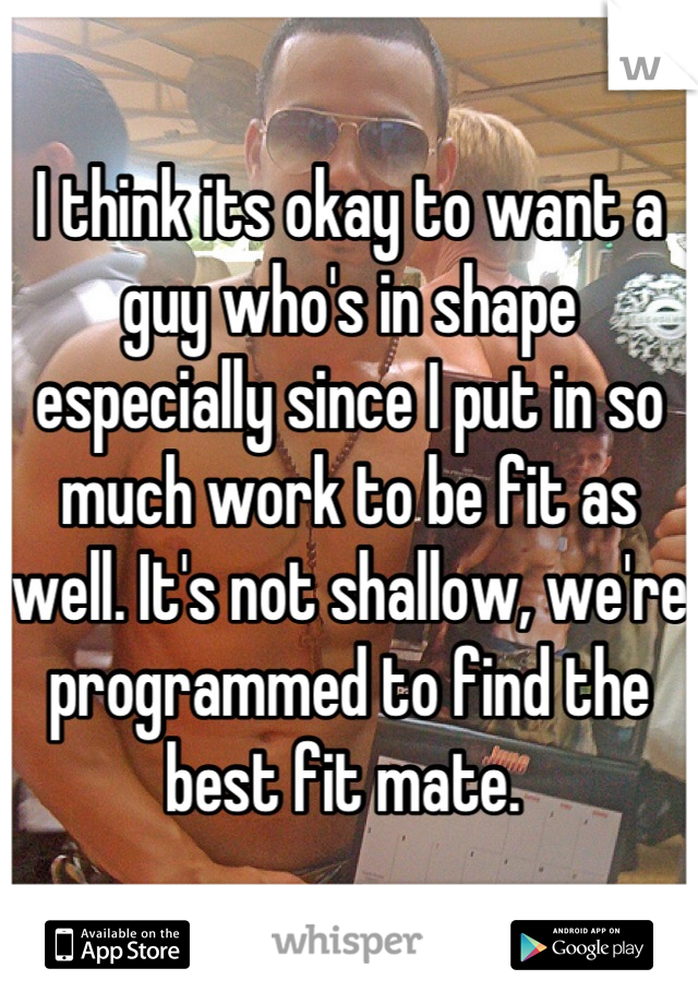 I think its okay to want a guy who's in shape especially since I put in so much work to be fit as well. It's not shallow, we're programmed to find the best fit mate.