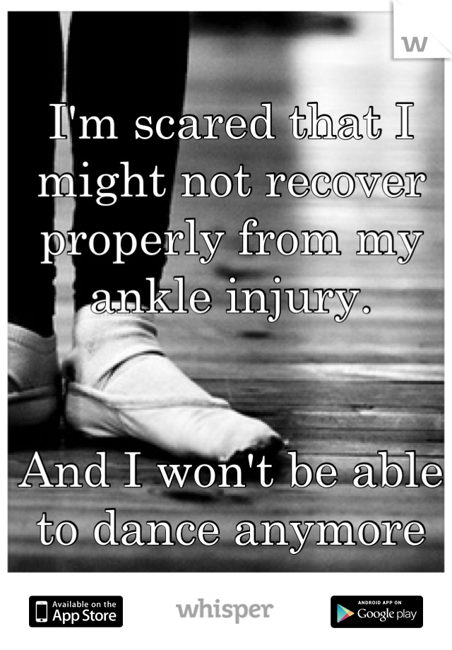 I'm scared that I might not recover properly from my ankle injury.   And I won't be able to dance anymore