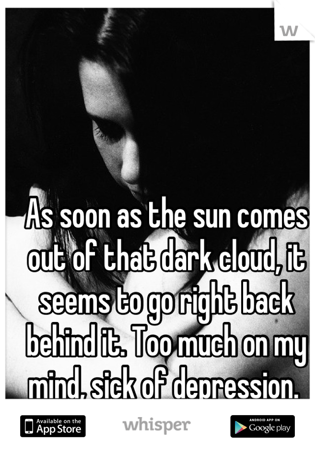 As soon as the sun comes out of that dark cloud, it seems to go right back behind it. Too much on my mind, sick of depression.