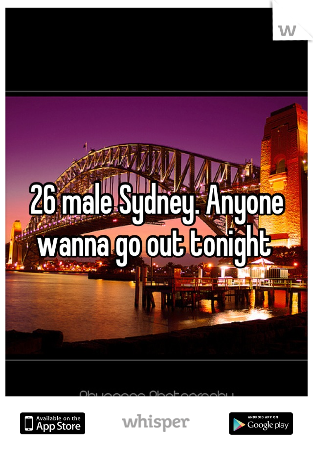 26 male Sydney. Anyone wanna go out tonight