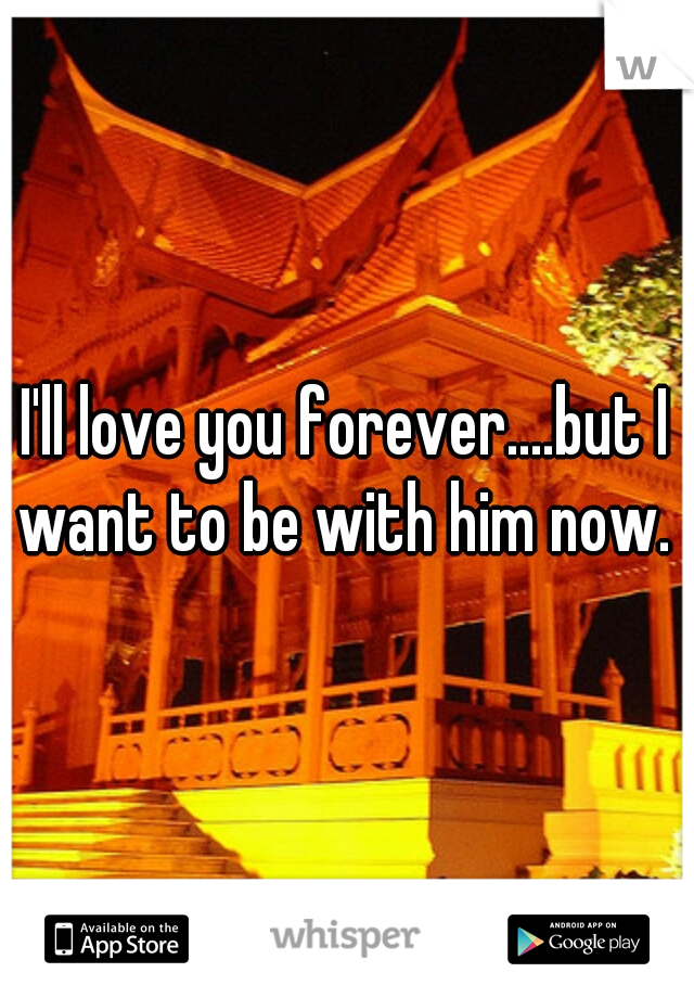 I'll love you forever....but I want to be with him now.
