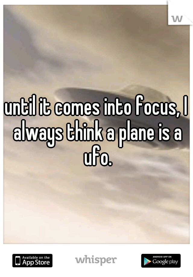 until it comes into focus, I always think a plane is a ufo.