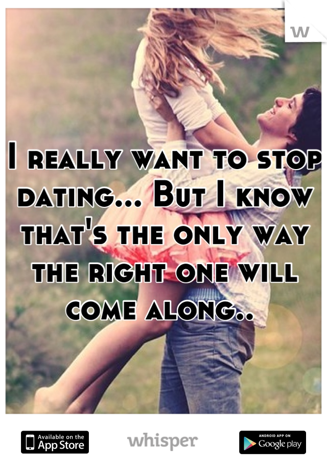 I really want to stop dating... But I know that's the only way the right one will come along..