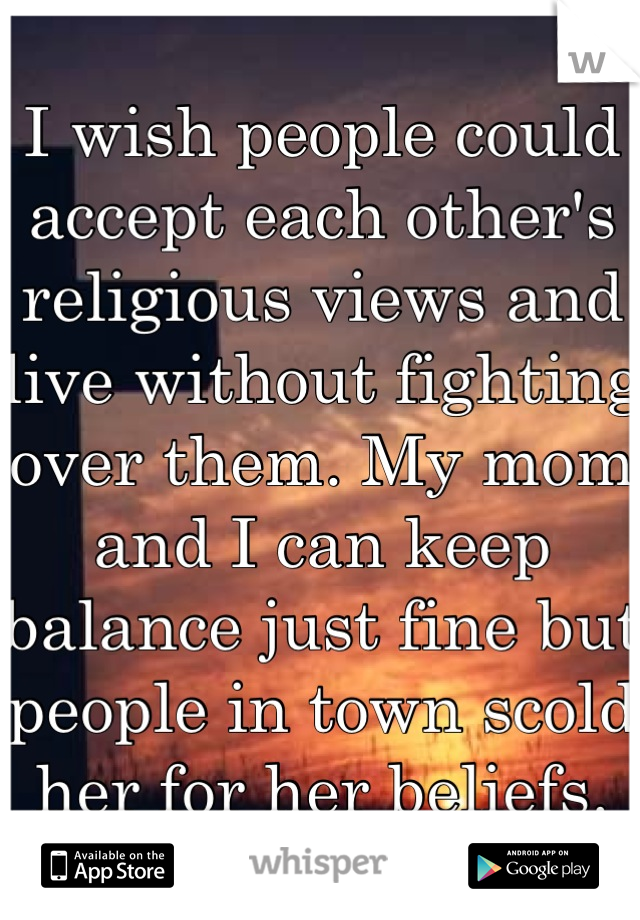 I wish people could accept each other's religious views and live without fighting over them. My mom and I can keep balance just fine but people in town scold her for her beliefs.