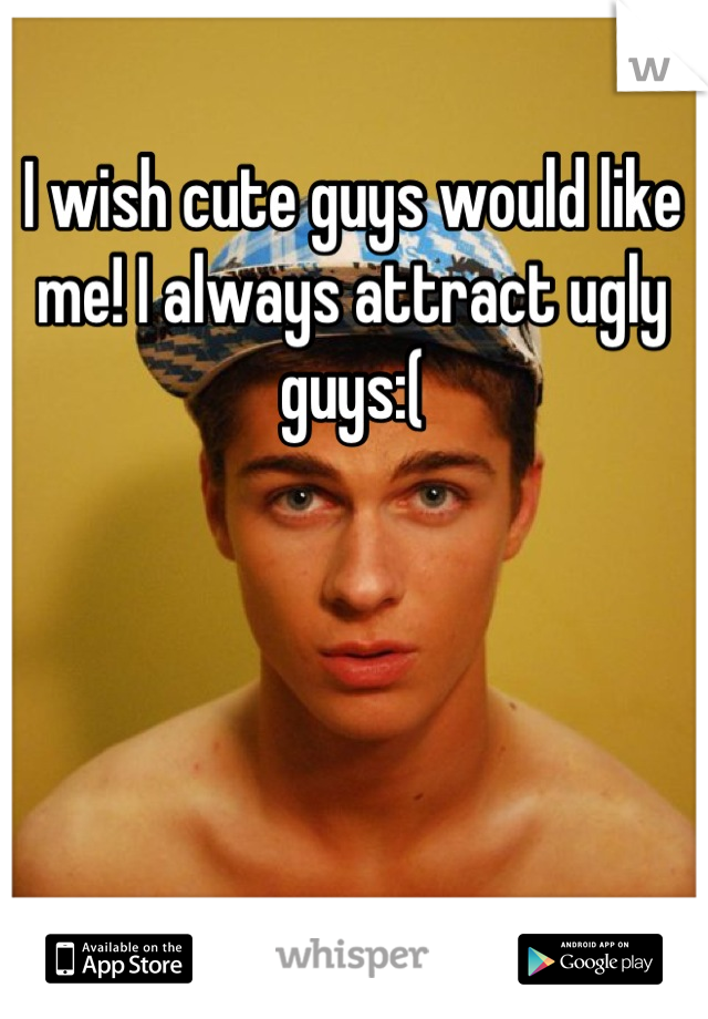 I wish cute guys would like me! I always attract ugly guys:(