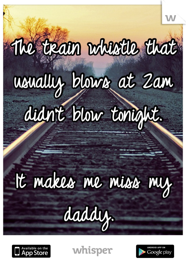 The train whistle that usually blows at 2am didn't blow tonight.   It makes me miss my daddy.