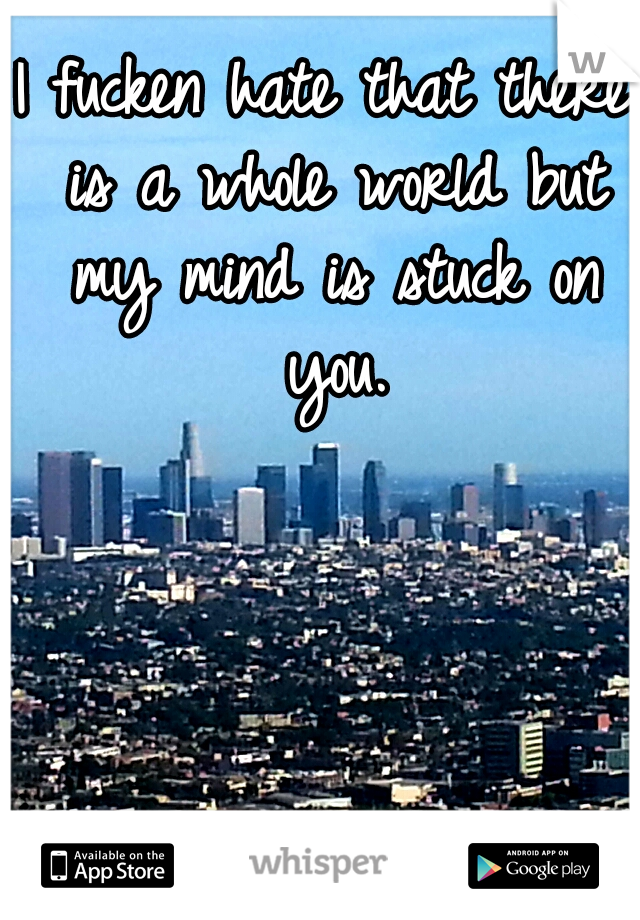 I fucken hate that there is a whole world but my mind is stuck on you.