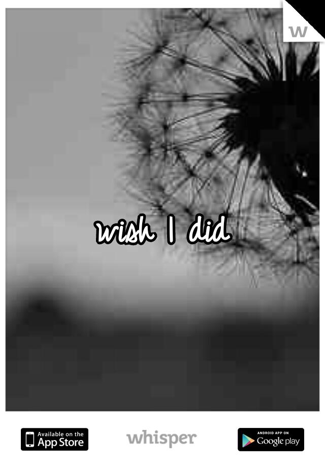 wish I did