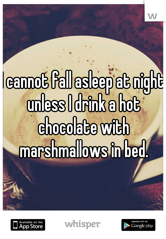 I cannot fall asleep at night unless I drink a hot chocolate with marshmallows in bed.
