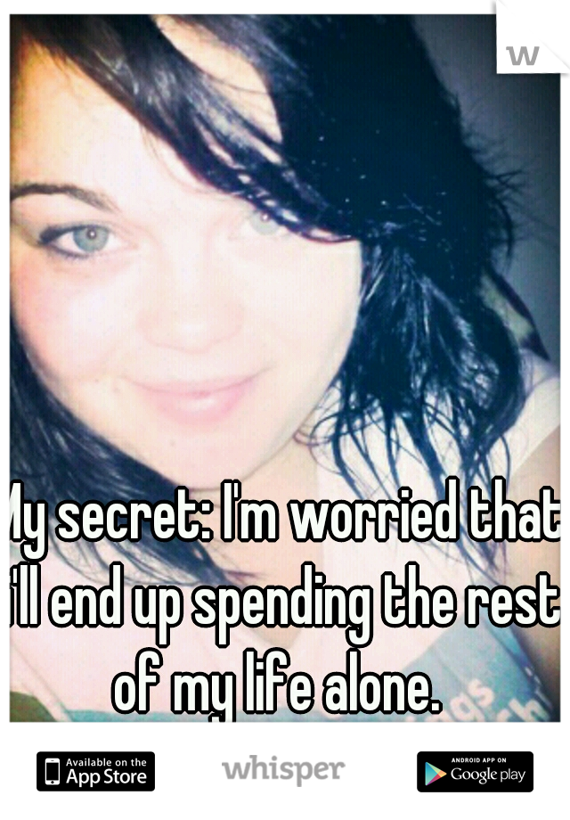 My secret: I'm worried that i'll end up spending the rest of my life alone.
